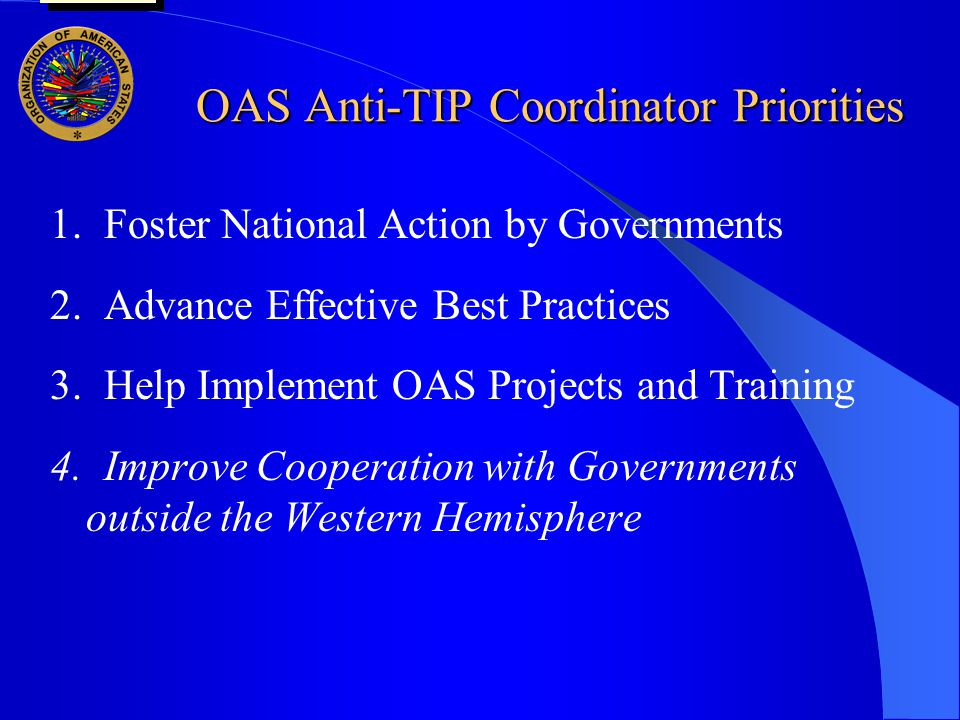 OAS Anti-TIP Coordinator Priorities OAS Anti-TIP Coordinator Priorities 1. Foster National Action by Governments 2. Advance Effective Best Practices 3