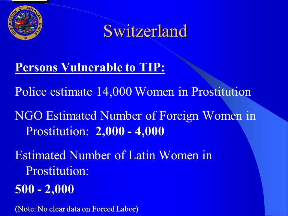 Switzerland Persons Vulnerable to TIP: Police estimate 14,000 Women in Prostitution NGO Estimated Number of Foreign Women in Prostitution: 2,000 - 4,000 Estimated Number of Latin Women in Prostitution: 500 - 2,000 (Note: No clear data on Forced Labor) user oas: