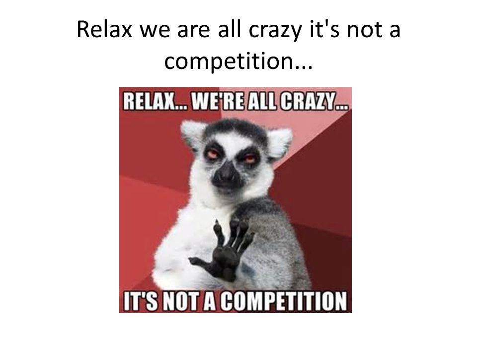 Relax we are all crazy it's not a competition...