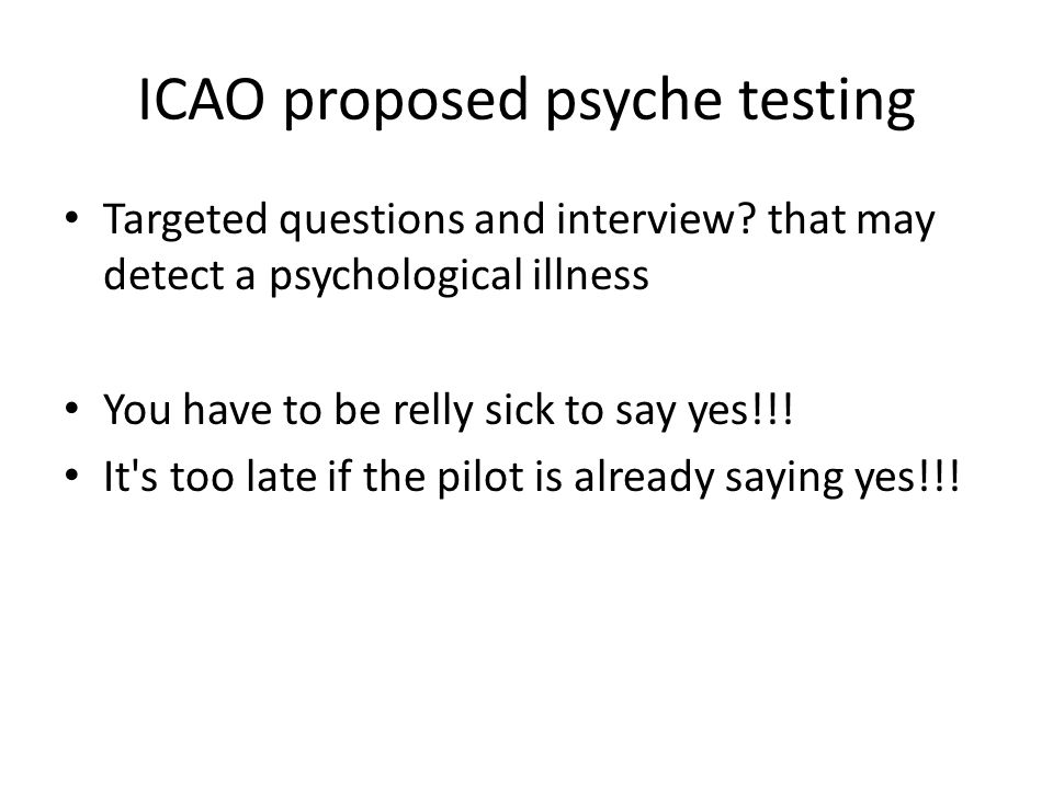 ICAO proposed psyche testing Targeted questions and interview? that may detect a psychological illness You have to be relly sick to say yes!!! It's to