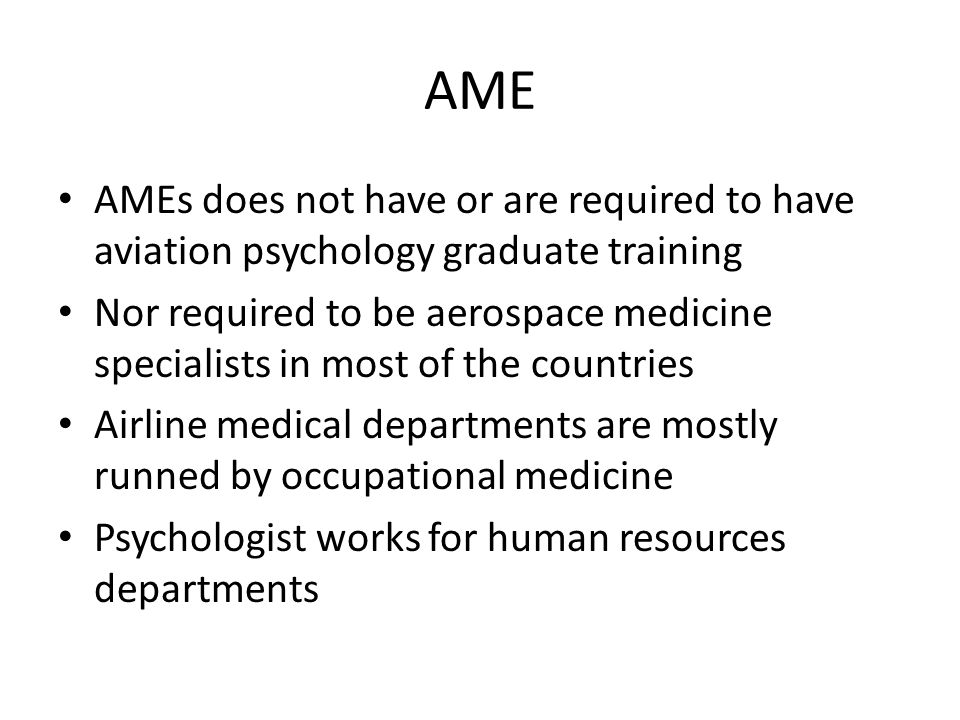AME AMEs does not have or are required to have aviation psychology graduate training Nor required to be aerospace medicine specialists in most of the countries Airline medical departments are mostly runned by occupational medicine Psychologist works for human resources departments