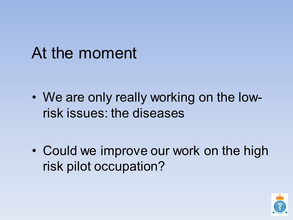At the moment We are only really working on the low- risk issues: the diseases Could we improve our work on the high risk pilot occupation?