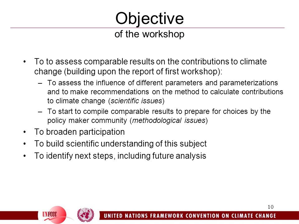 10 Objective of the workshop To to assess comparable results on the contributions to climate change (building upon the report of first workshop): –To assess the influence of different parameters and parameterizations and to make recommendations on the method to calculate contributions to climate change (scientific issues) –To start to compile comparable results to prepare for choices by the policy maker community (methodological issues) To broaden participation To build scientific understanding of this subject To identify next steps, including future analysis