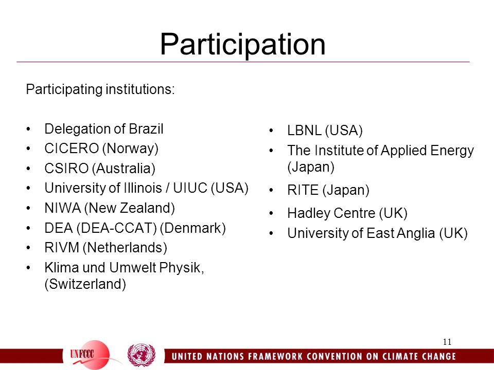 11 Participation Participating institutions: Delegation of Brazil CICERO (Norway) CSIRO (Australia) University of Illinois / UIUC (USA) NIWA (New Zealand) DEA (DEA-CCAT) (Denmark) RIVM (Netherlands) Klima und Umwelt Physik, (Switzerland) LBNL (USA) The Institute of Applied Energy (Japan) RITE (Japan) Hadley Centre (UK) University of East Anglia (UK)