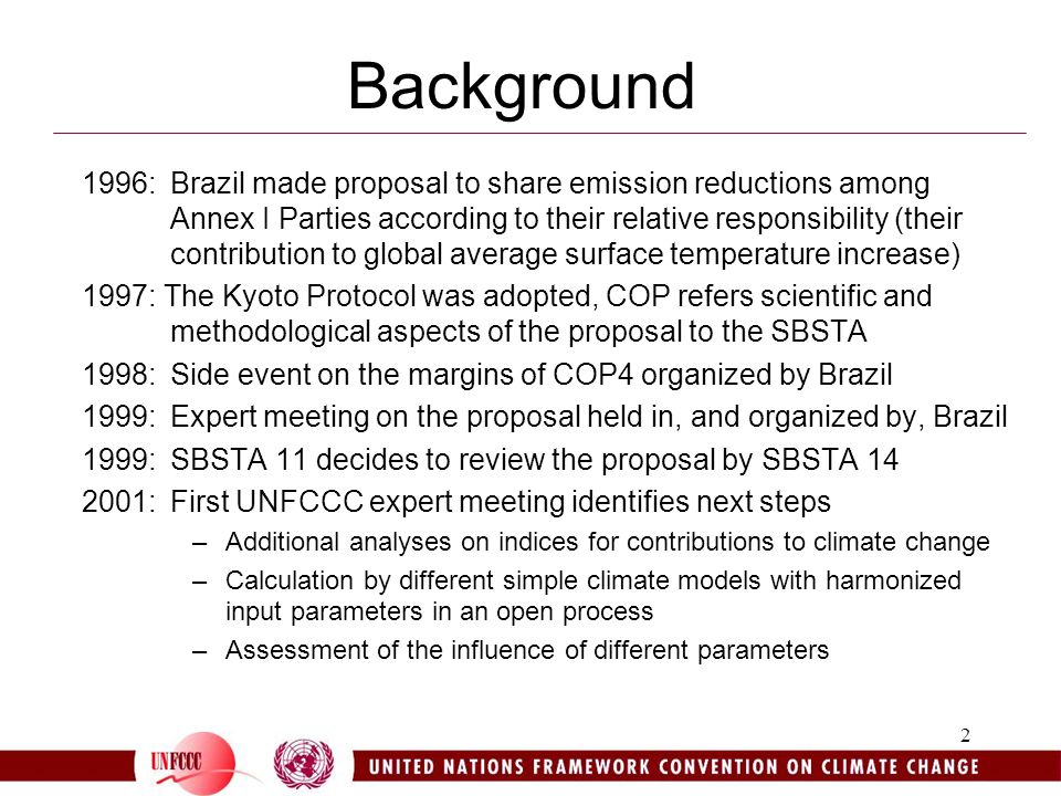 2 Background 1996: Brazil made proposal to share emission reductions among Annex I Parties according to their relative responsibility (their contribution to global average surface temperature increase) 1997: The Kyoto Protocol was adopted, COP refers scientific and methodological aspects of the proposal to the SBSTA 1998:Side event on the margins of COP4 organized by Brazil 1999: Expert meeting on the proposal held in, and organized by, Brazil 1999:SBSTA 11 decides to review the proposal by SBSTA : First UNFCCC expert meeting identifies next steps –Additional analyses on indices for contributions to climate change –Calculation by different simple climate models with harmonized input parameters in an open process –Assessment of the influence of different parameters