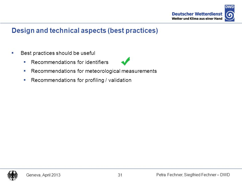 31 Petra Fechner, Siegfried Fechner – DWD Geneva, April 2013 Design and technical aspects (best practices)  Best practices should be useful  Recommendations for identifiers  Recommendations for meteorological measurements  Recommendations for profiling / validation