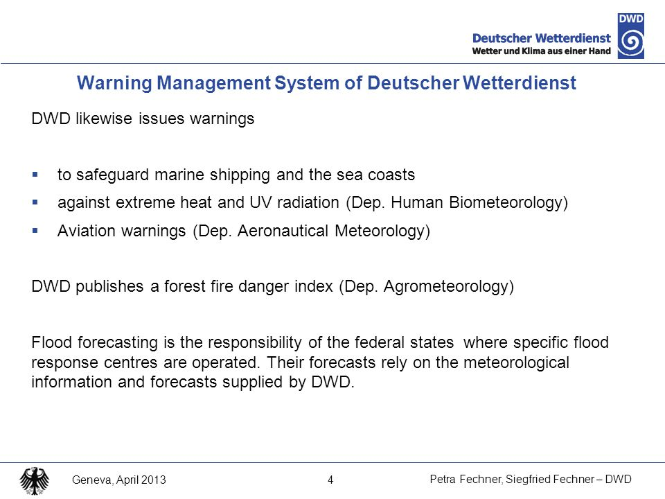 5 Petra Fechner, Siegfried Fechner – DWD Geneva, April 2013 Warning Management System of Deutscher Wetterdienst The three levels of warning management system are:  Weekly Weather Hazard Forecast: following 2 to 7 days probability of occurence of severe weather based on numerical models  Severe Weather Watch: 48 - 6 h hazardous weather phenomena is very likely; offered for regions  Warning: ~ 12 - 0 h for different weather phenomena issued no more than 12 hours before the arrival of the warning event