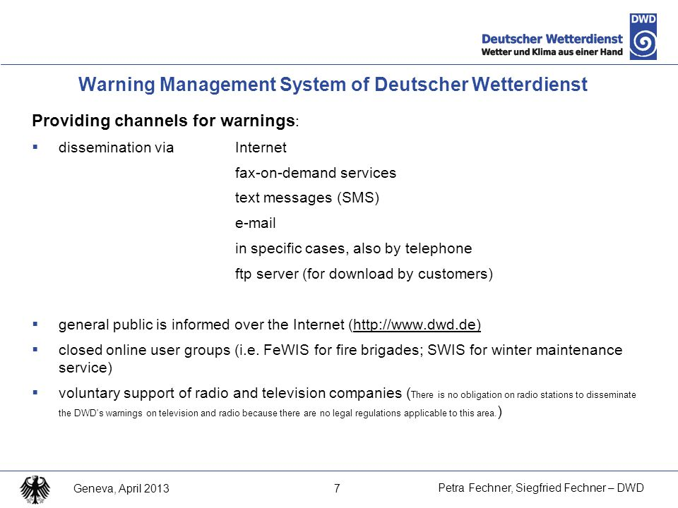 7 Petra Fechner, Siegfried Fechner – DWD Geneva, April 2013 Providing channels for warnings :  dissemination via Internet fax-on-demand services text messages (SMS) e-mail in specific cases, also by telephone ftp server (for download by customers)  general public is informed over the Internet (http://www.dwd.de)  closed online user groups (i.e.