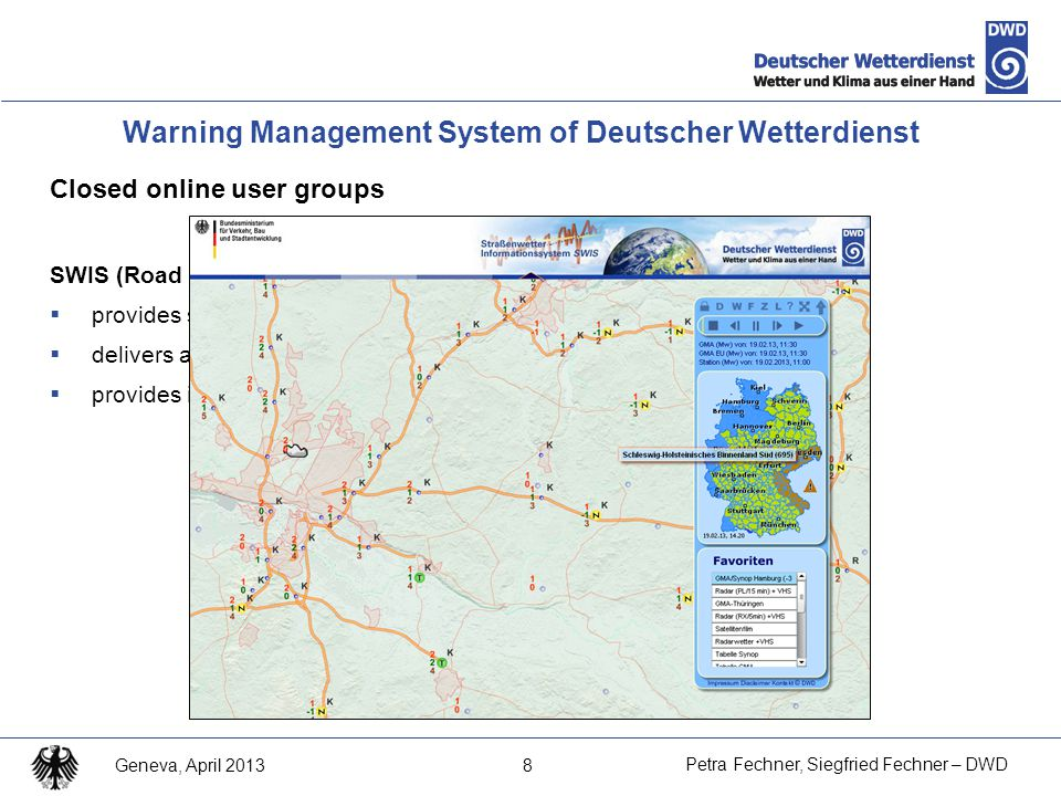 8 Petra Fechner, Siegfried Fechner – DWD Geneva, April 2013 Closed online user groups SWIS (Road Weather Information System)  provides support for winter maintenance service management  delivers all warning information in special form for users  provides information about road conditions, forecasts of road conditions Warning Management System of Deutscher Wetterdienst