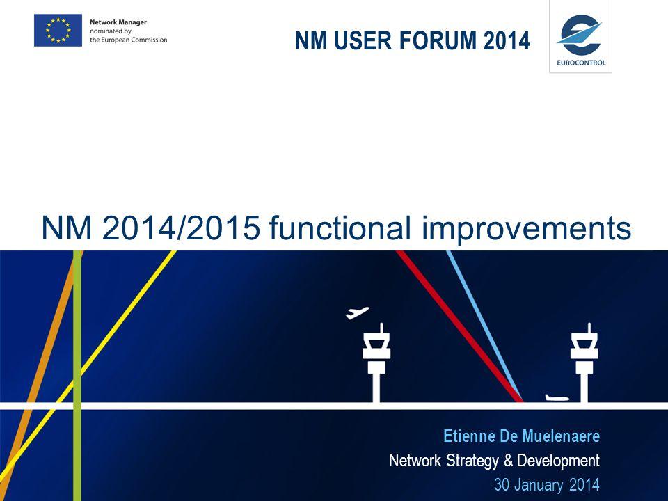 NM USER FORUM 2014 Etienne De Muelenaere Network Strategy & Development 30 January 2014 NM 2014/2015 functional improvements