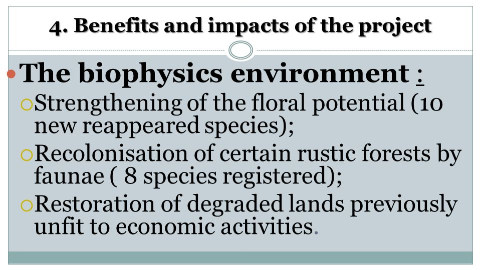4. Benefits and impacts of the project The biophysics environment :  Strengthening of the floral potential (10 new reappeared species);  Recolonisat