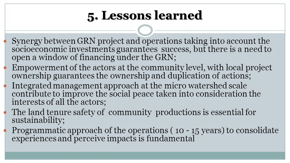 5. Lessons learned Synergy between GRN project and operations taking into account the socioeconomic investments guarantees success, but there is a nee