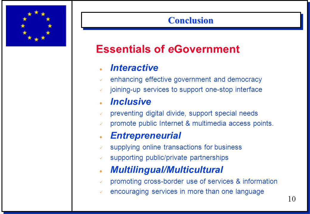 ConclusionConclusion Essentials of eGovernment  Interactive enhancing effective government and democracy joining-up services to support one-stop interface  Inclusive preventing digital divide, support special needs promote public Internet & multimedia access points.