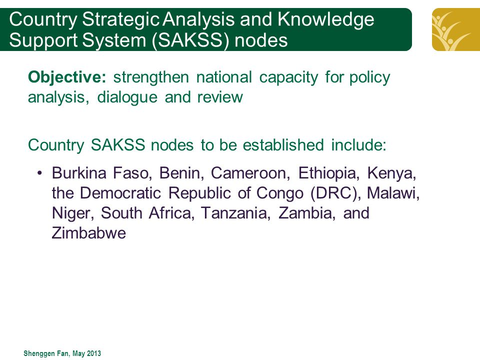 Click to edit Master title style Shenggen Fan, May 2013 Country Strategic Analysis and Knowledge Support System (SAKSS) nodes Objective: strengthen national capacity for policy analysis, dialogue and review Country SAKSS nodes to be established include: Burkina Faso, Benin, Cameroon, Ethiopia, Kenya, the Democratic Republic of Congo (DRC), Malawi, Niger, South Africa, Tanzania, Zambia, and Zimbabwe