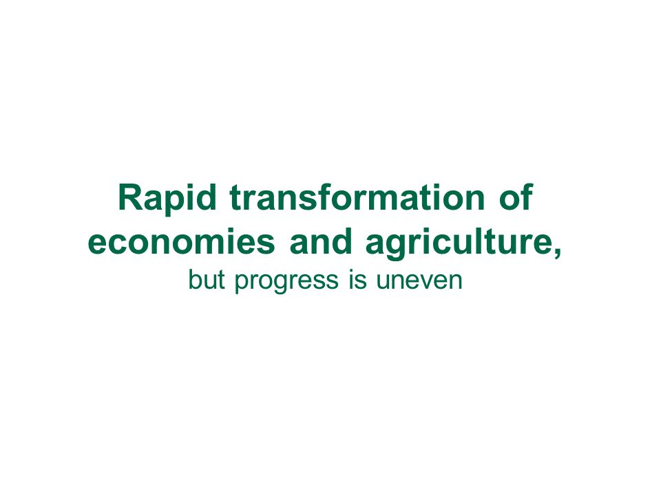 Rapid transformation of economies and agriculture, but progress is uneven
