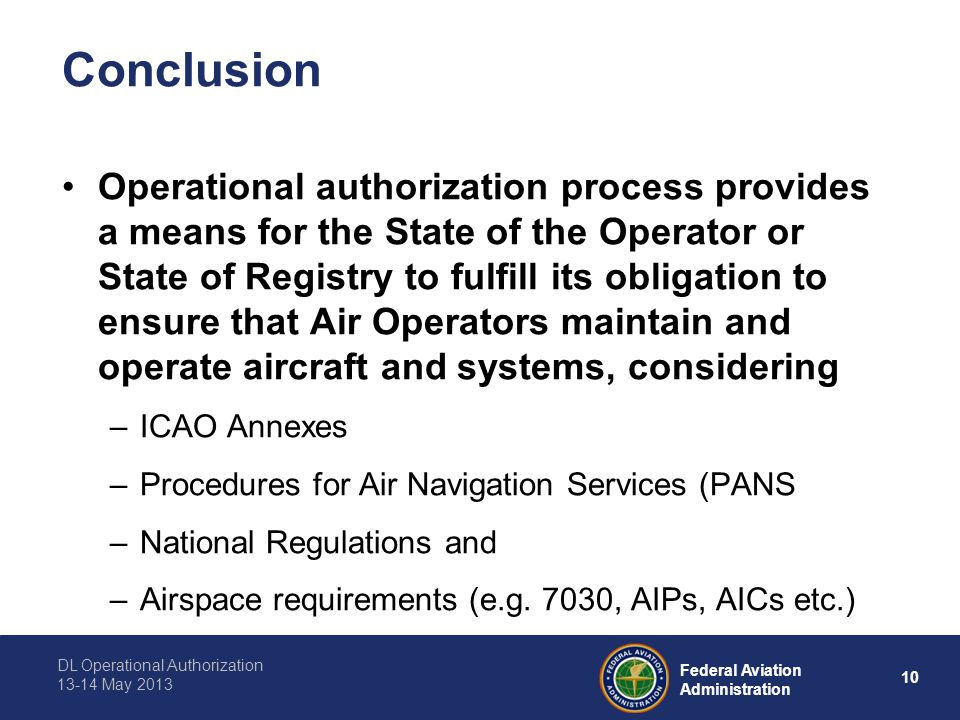 DL Operational Authorization 13-14 May 2013 10 Federal Aviation Administration Conclusion Operational authorization process provides a means for the State of the Operator or State of Registry to fulfill its obligation to ensure that Air Operators maintain and operate aircraft and systems, considering –ICAO Annexes –Procedures for Air Navigation Services (PANS –National Regulations and –Airspace requirements (e.g.