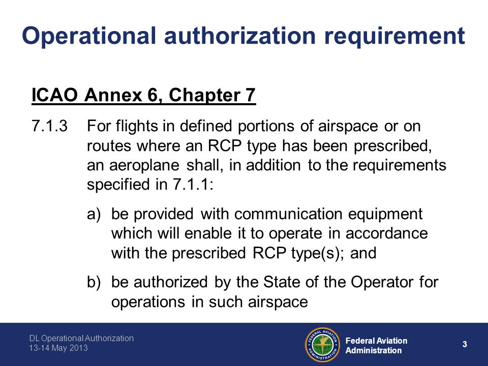 DL Operational Authorization 13-14 May 2013 3 Federal Aviation Administration Operational authorization requirement ICAO Annex 6, Chapter 7 7.1.3For flights in defined portions of airspace or on routes where an RCP type has been prescribed, an aeroplane shall, in addition to the requirements specified in 7.1.1: a)be provided with communication equipment which will enable it to operate in accordance with the prescribed RCP type(s); and b)be authorized by the State of the Operator for operations in such airspace