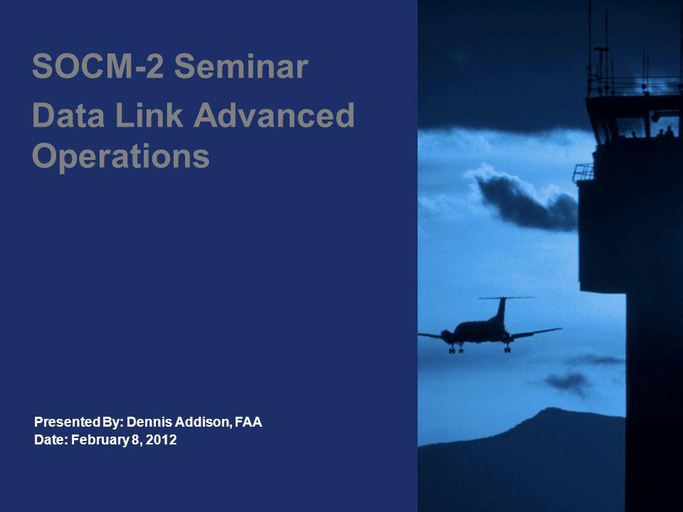 SOCM-2 Seminar Data Link Advanced Operations Presented By: Dennis Addison, FAA Date: February 8, 2012