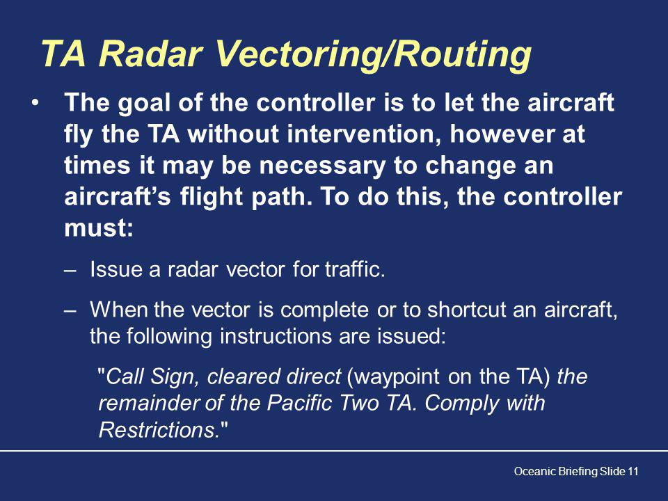 Oceanic Briefing Slide 11 TA Radar Vectoring/Routing The goal of the controller is to let the aircraft fly the TA without intervention, however at times it may be necessary to change an aircraft's flight path.