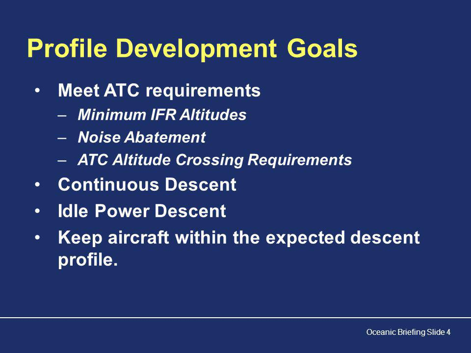 Oceanic Briefing Slide 4 Profile Development Goals Meet ATC requirements –Minimum IFR Altitudes –Noise Abatement –ATC Altitude Crossing Requirements Continuous Descent Idle Power Descent Keep aircraft within the expected descent profile.