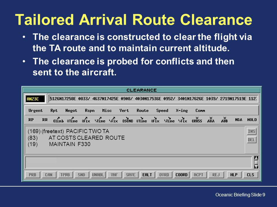 Oceanic Briefing Slide 9 Tailored Arrival Route Clearance (169)(freetext) PACIFIC TWO TA (83) AT COSTS CLEARED ROUTE (19) MAINTAIN F330 The clearance is constructed to clear the flight via the TA route and to maintain current altitude.