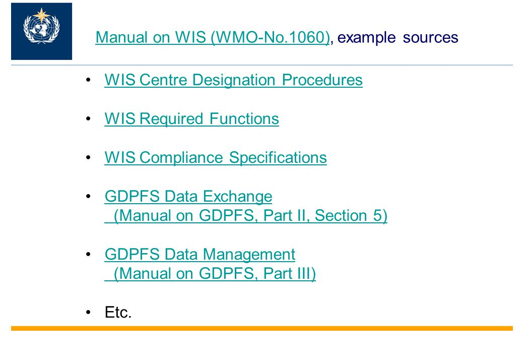 Manual on WIS (WMO-No.1060)Manual on WIS (WMO-No.1060), example sources WIS Centre Designation Procedures WIS Required Functions WIS Compliance Specifications GDPFS Data Exchange (Manual on GDPFS, Part II, Section 5)GDPFS Data Exchange (Manual on GDPFS, Part II, Section 5) GDPFS Data Management (Manual on GDPFS, Part III)GDPFS Data Management (Manual on GDPFS, Part III) Etc.
