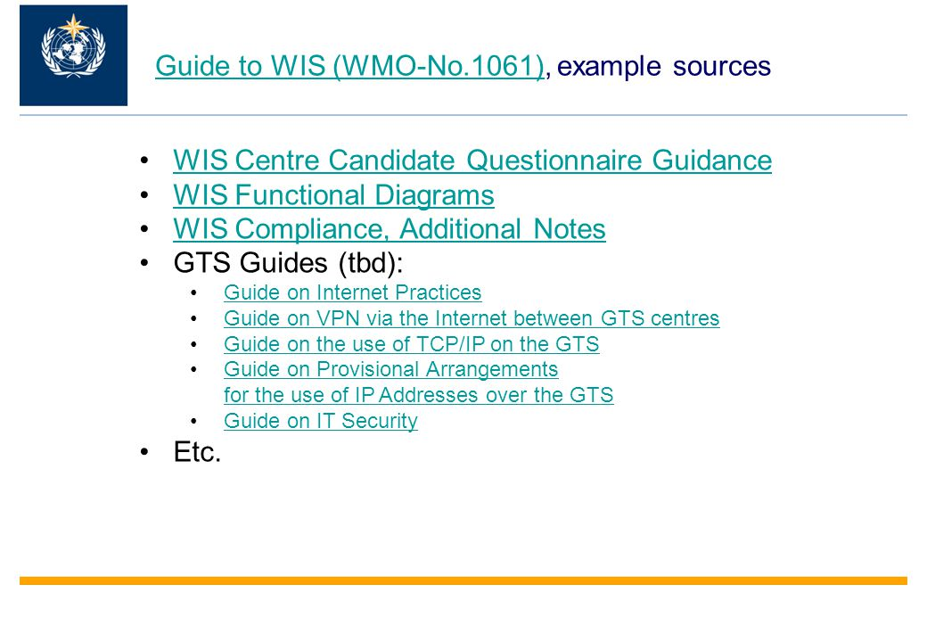 Guide to WIS (WMO-No.1061)Guide to WIS (WMO-No.1061), example sources WIS Centre Candidate Questionnaire Guidance WIS Functional Diagrams WIS Compliance, Additional Notes GTS Guides (tbd): Guide on Internet Practices Guide on VPN via the Internet between GTS centres Guide on the use of TCP/IP on the GTS Guide on Provisional Arrangements for the use of IP Addresses over the GTSGuide on Provisional Arrangements for the use of IP Addresses over the GTS Guide on IT Security Etc.