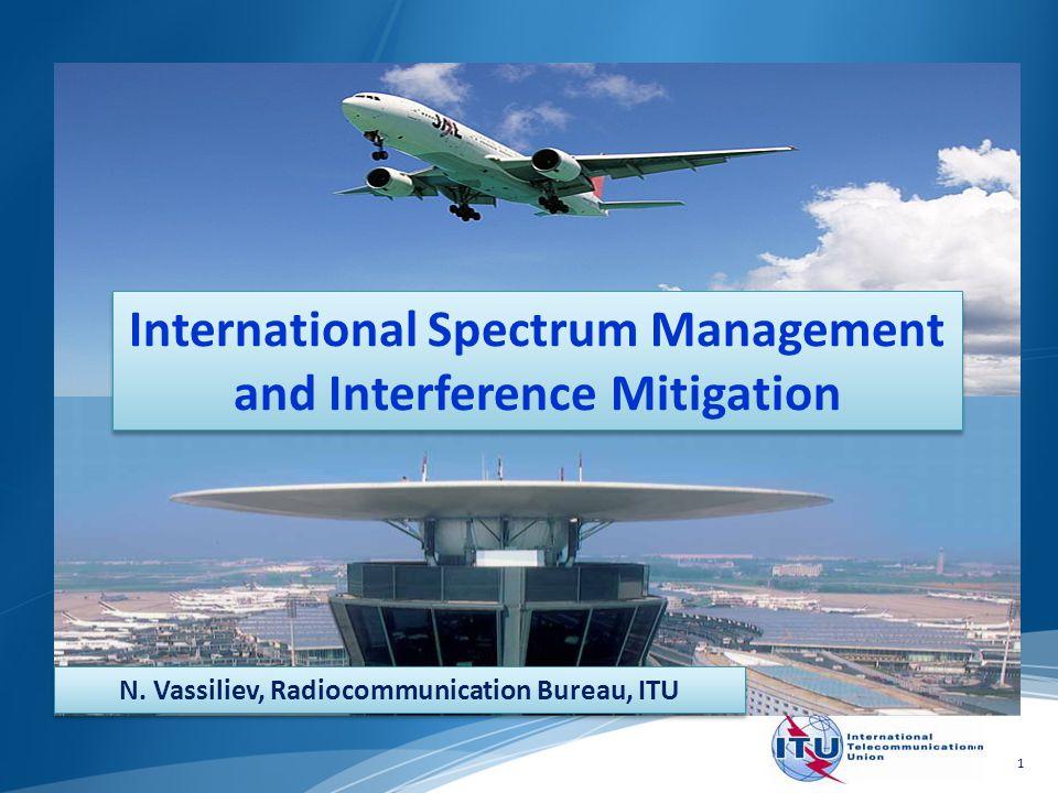 1 International Spectrum Management and Interference Mitigation N. Vassiliev, Radiocommunication Bureau, ITU