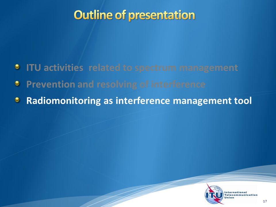 ITU activities related to spectrum management Prevention and resolving of interference Radiomonitoring as interference management tool 17