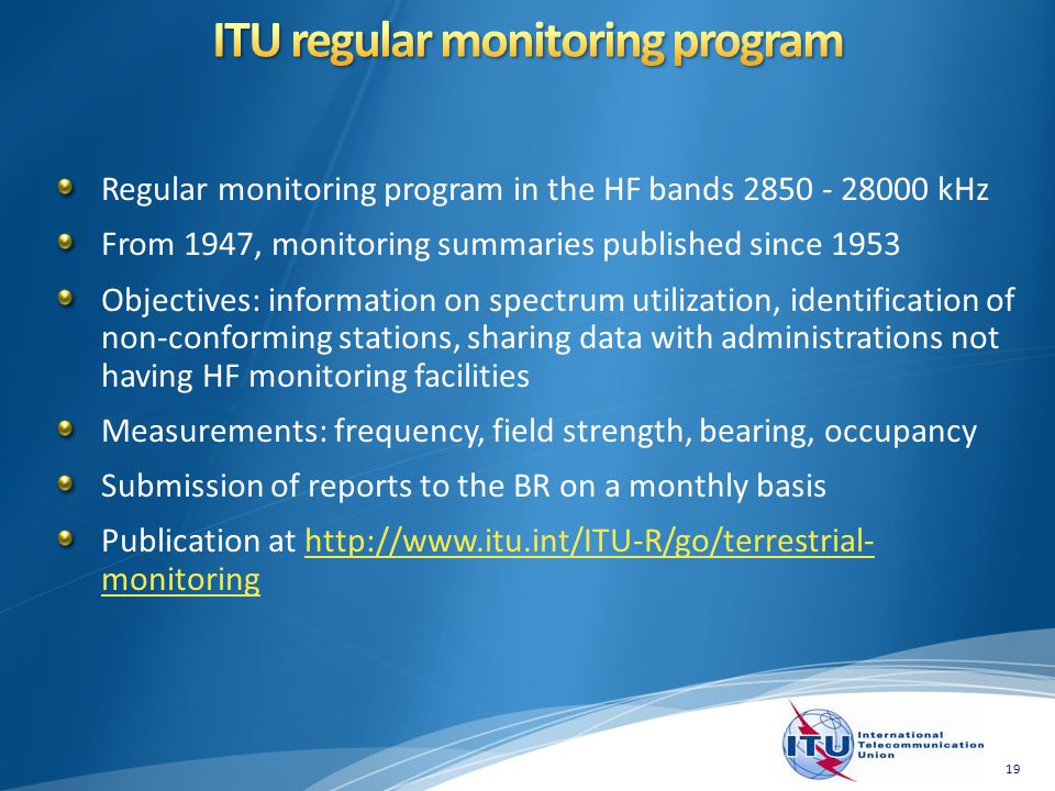 Regular monitoring program in the HF bands 2850 - 28000 kHz From 1947, monitoring summaries published since 1953 Objectives: information on spectrum u