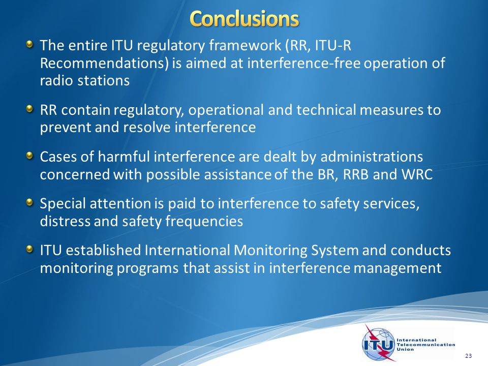 The entire ITU regulatory framework (RR, ITU-R Recommendations) is aimed at interference-free operation of radio stations RR contain regulatory, operational and technical measures to prevent and resolve interference Cases of harmful interference are dealt by administrations concerned with possible assistance of the BR, RRB and WRC Special attention is paid to interference to safety services, distress and safety frequencies ITU established International Monitoring System and conducts monitoring programs that assist in interference management 23