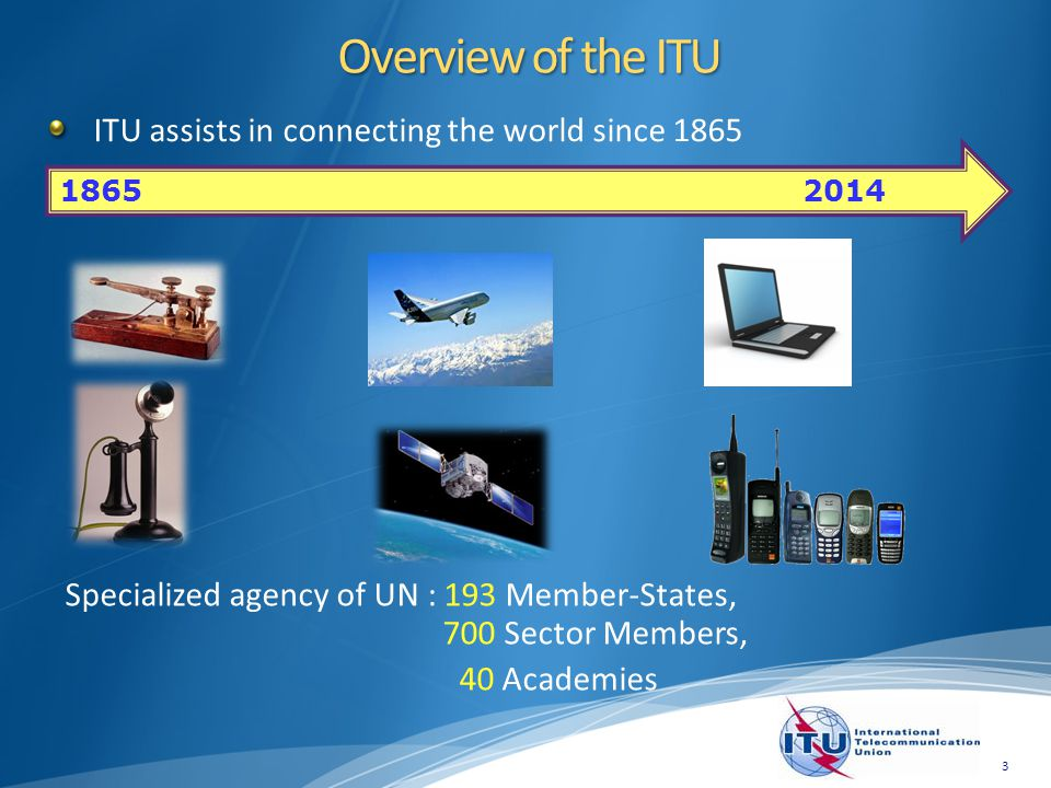 ITU assists in connecting the world since 1865 3 Overview of the ITU 1865 2014 Specialized agency of UN : 193 Member-States, 700 Sector Members, 40 Ac