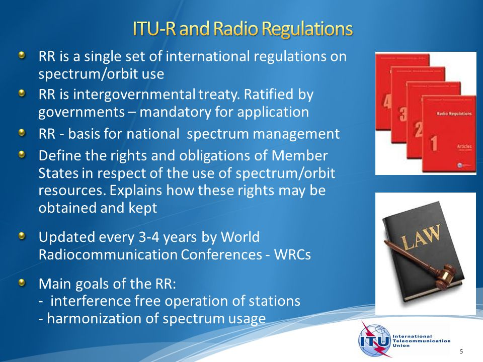 RR is a single set of international regulations on spectrum/orbit use 5 RR is intergovernmental treaty. Ratified by governments – mandatory for applic