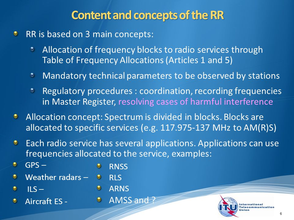 Content and concepts of the RR RR is based on 3 main concepts: Allocation of frequency blocks to radio services through Table of Frequency Allocations (Articles 1 and 5) Mandatory technical parameters to be observed by stations Regulatory procedures : coordination, recording frequencies in Master Register, resolving cases of harmful interference Allocation concept: Spectrum is divided in blocks.