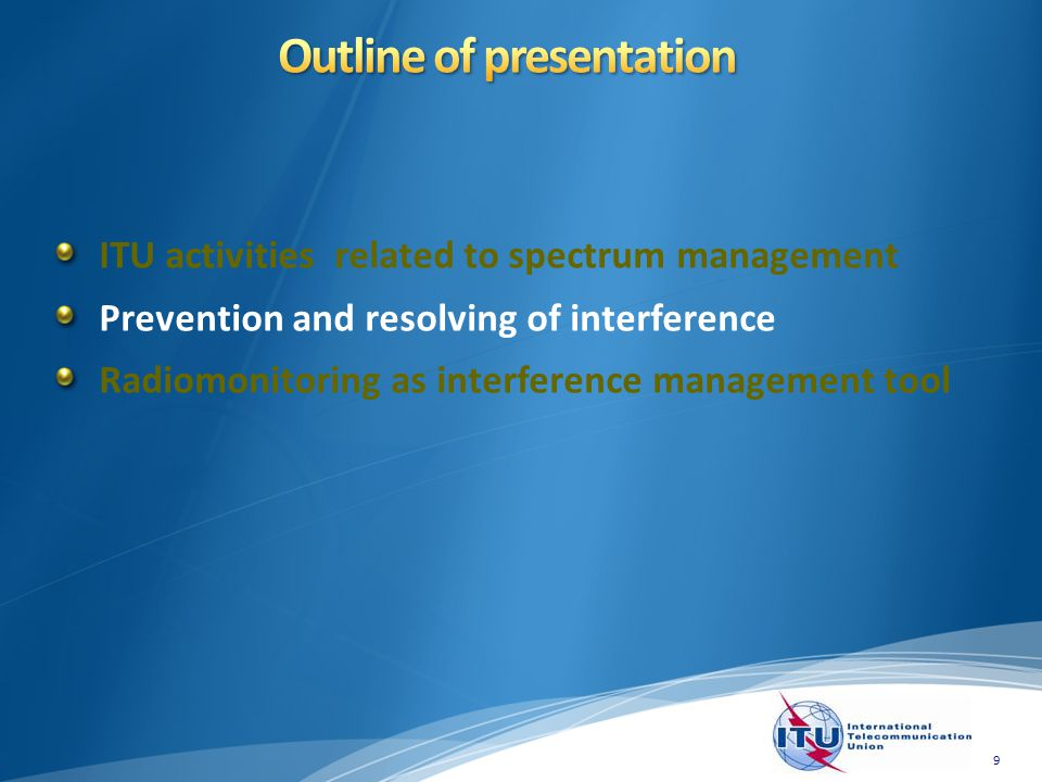 ITU activities related to spectrum management Prevention and resolving of interference Radiomonitoring as interference management tool 9