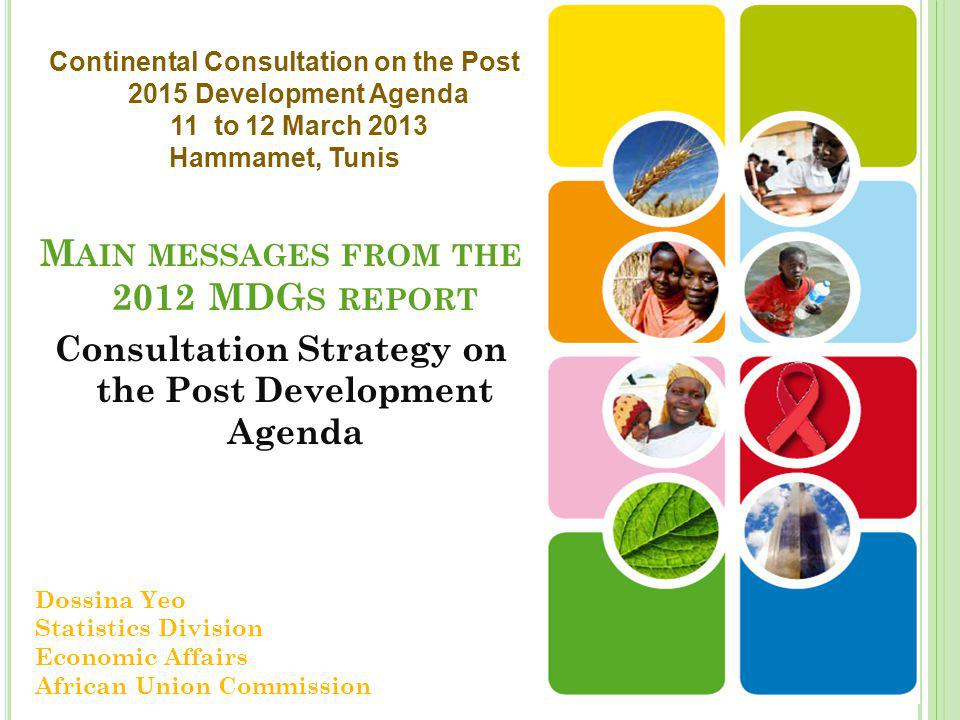 M AIN MESSAGES FROM THE 2012 MDG S REPORT Consultation Strategy on the Post Development Agenda Dossina Yeo Statistics Division Economic Affairs African Union Commission Continental Consultation on the Post 2015 Development Agenda 11 to 12 March 2013 Hammamet, Tunis
