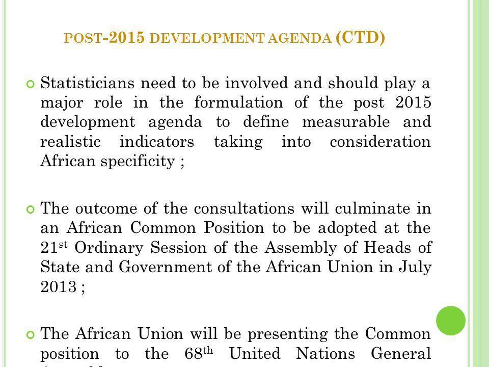 POST -2015 DEVELOPMENT AGENDA (CTD) Statisticians need to be involved and should play a major role in the formulation of the post 2015 development agenda to define measurable and realistic indicators taking into consideration African specificity ; The outcome of the consultations will culminate in an African Common Position to be adopted at the 21 st Ordinary Session of the Assembly of Heads of State and Government of the African Union in July 2013 ; The African Union will be presenting the Common position to the 68 th United Nations General Assembly.
