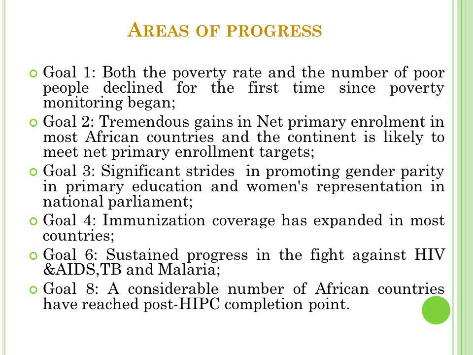 A REAS OF PROGRESS Goal 1: Both the poverty rate and the number of poor people declined for the first time since poverty monitoring began; Goal 2: Tremendous gains in Net primary enrolment in most African countries and the continent is likely to meet net primary enrollment targets; Goal 3: Significant strides in promoting gender parity in primary education and women s representation in national parliament; Goal 4: Immunization coverage has expanded in most countries; Goal 6: Sustained progress in the fight against HIV &AIDS,TB and Malaria; Goal 8: A considerable number of African countries have reached post-HIPC completion point.