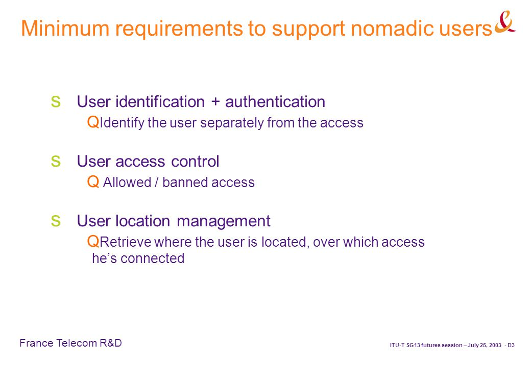 France Telecom R&D ITU-T SG13 futures session – July 25, 2003 - D3 Minimum requirements to support nomadic users  User identification + authentication  Identify the user separately from the access  User access control  Allowed / banned access  User location management  Retrieve where the user is located, over which access he's connected