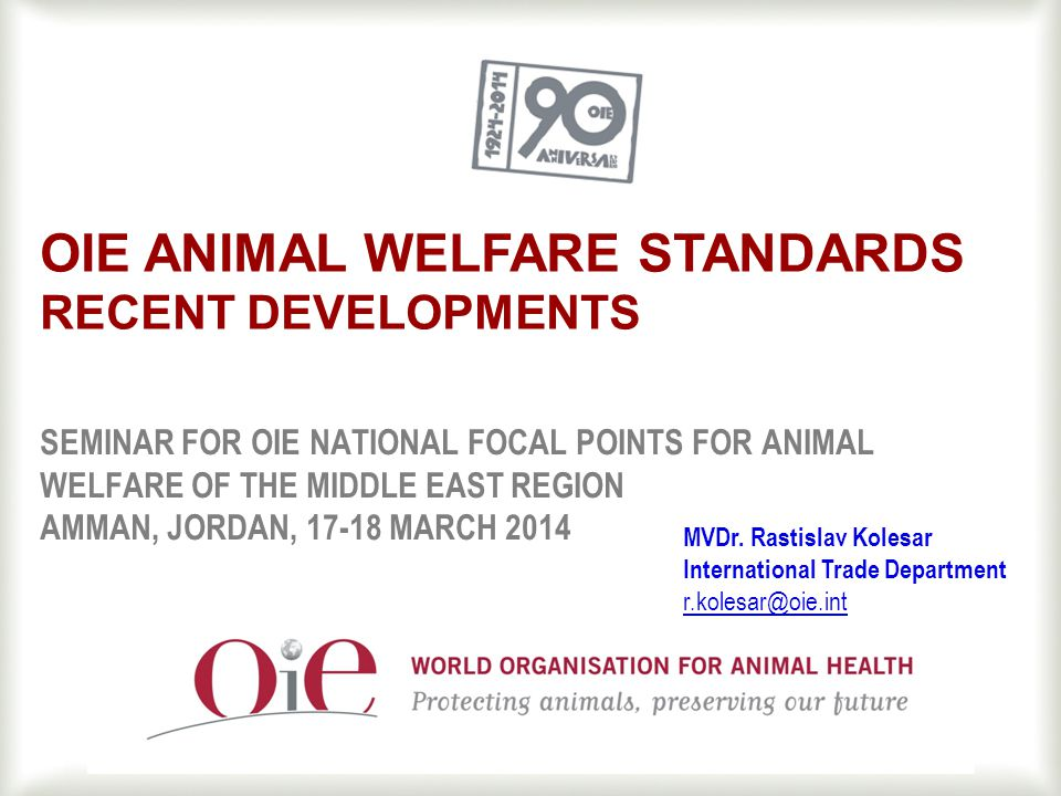1 SEMINAR FOR OIE NATIONAL FOCAL POINTS FOR ANIMAL WELFARE OF THE MIDDLE EAST REGION AMMAN, JORDAN, 17-18 MARCH 2014 OIE ANIMAL WELFARE STANDARDS RECENT DEVELOPMENTS MVDr.