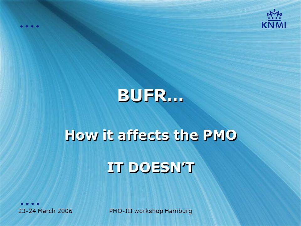 23-24 March 2006PMO-III workshop Hamburg BUFR… How it affects the PMO IT DOESN'T How it affects the PMO IT DOESN'T