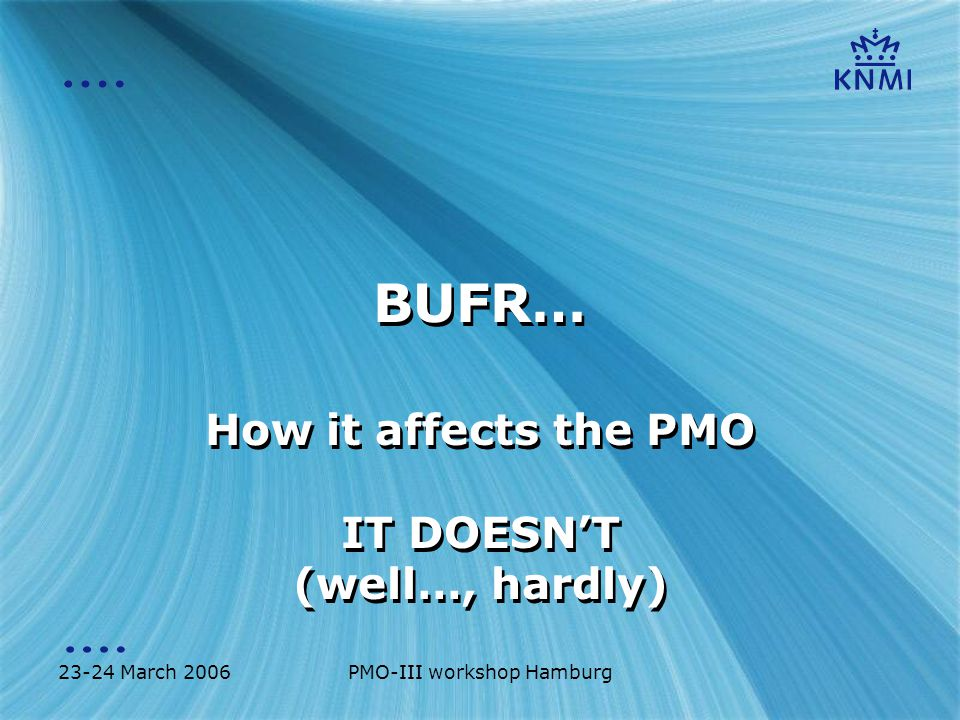 23-24 March 2006PMO-III workshop Hamburg BUFR… How it affects the PMO IT DOESN'T (well…, hardly) How it affects the PMO IT DOESN'T (well…, hardly)