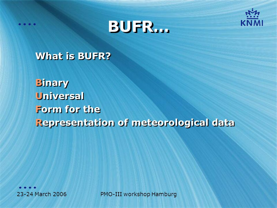 23-24 March 2006PMO-III workshop Hamburg BUFR… What is BUFR? Binary Universal Form for the Representation of meteorological data What is BUFR? Binary