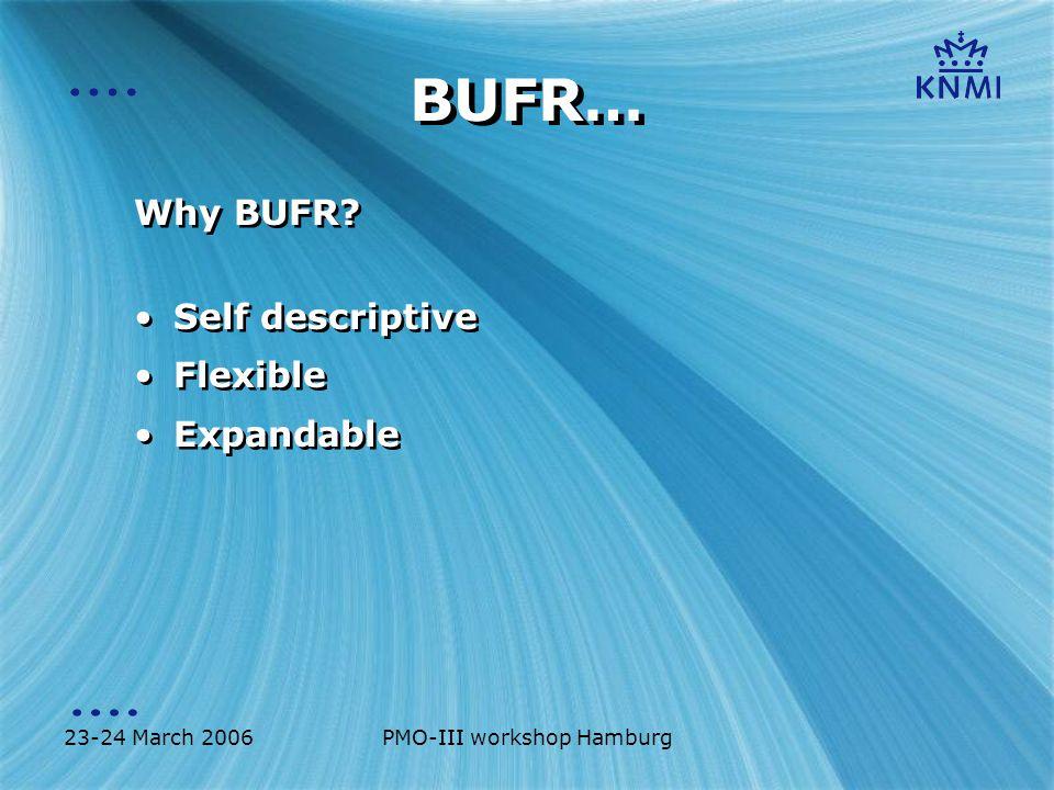 23-24 March 2006PMO-III workshop Hamburg BUFR… Why BUFR? Self descriptive Flexible Expandable Why BUFR? Self descriptive Flexible Expandable