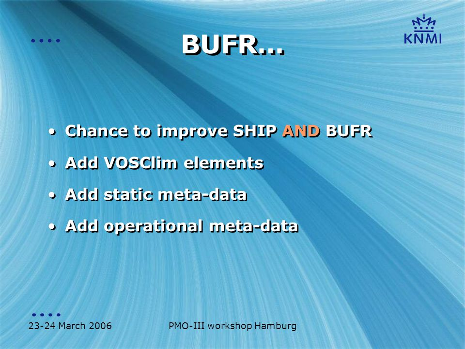 23-24 March 2006PMO-III workshop Hamburg BUFR… Chance to improve SHIP AND BUFR Add VOSClim elements Add static meta-data Add operational meta-data Chance to improve SHIP AND BUFR Add VOSClim elements Add static meta-data Add operational meta-data