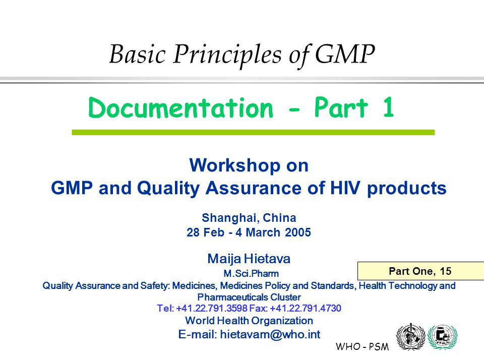 WHO - PSM Basic Principles of GMP Documentation - Part 1 Workshop on GMP and Quality Assurance of HIV products Shanghai, China 28 Feb - 4 March 2005 Maija Hietava M.Sci.Pharm Quality Assurance and Safety: Medicines, Medicines Policy and Standards, Health Technology and Pharmaceuticals Cluster Tel: +41.22.791.3598 Fax: +41.22.791.4730 World Health Organization E-mail: hietavam@who.int Part One, 15