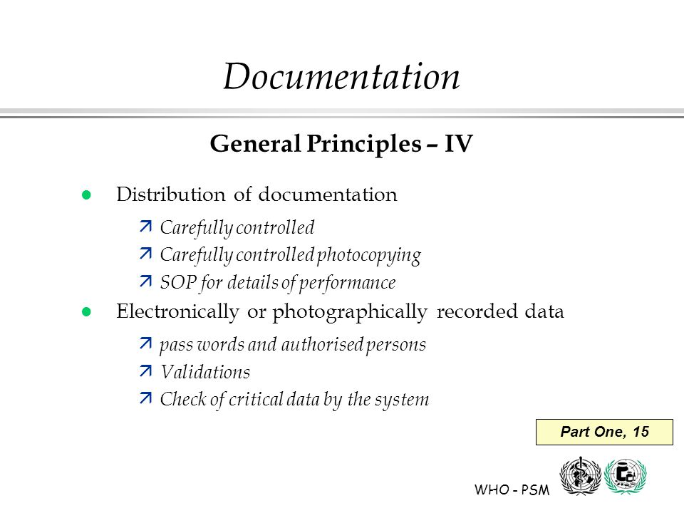 WHO - PSM Part One, 15 Documentation General Principles – IV l Distribution of documentation ä Carefully controlled ä Carefully controlled photocopying ä SOP for details of performance l Electronically or photographically recorded data ä pass words and authorised persons ä Validations ä Check of critical data by the system