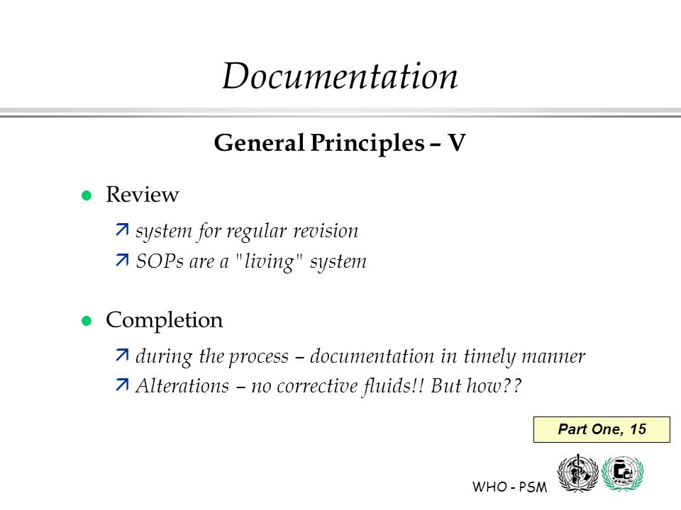 WHO - PSM Part One, 15 Documentation General Principles – V l Review ä system for regular revision ä SOPs are a living system l Completion ä during the process – documentation in timely manner ä Alterations – no corrective fluids!.