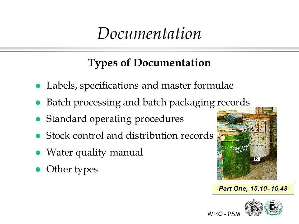WHO - PSM Part One, 15.10–15.48 Documentation Types of Documentation l Labels, specifications and master formulae l Batch processing and batch packaging records l Standard operating procedures l Stock control and distribution records l Water quality manual l Other types