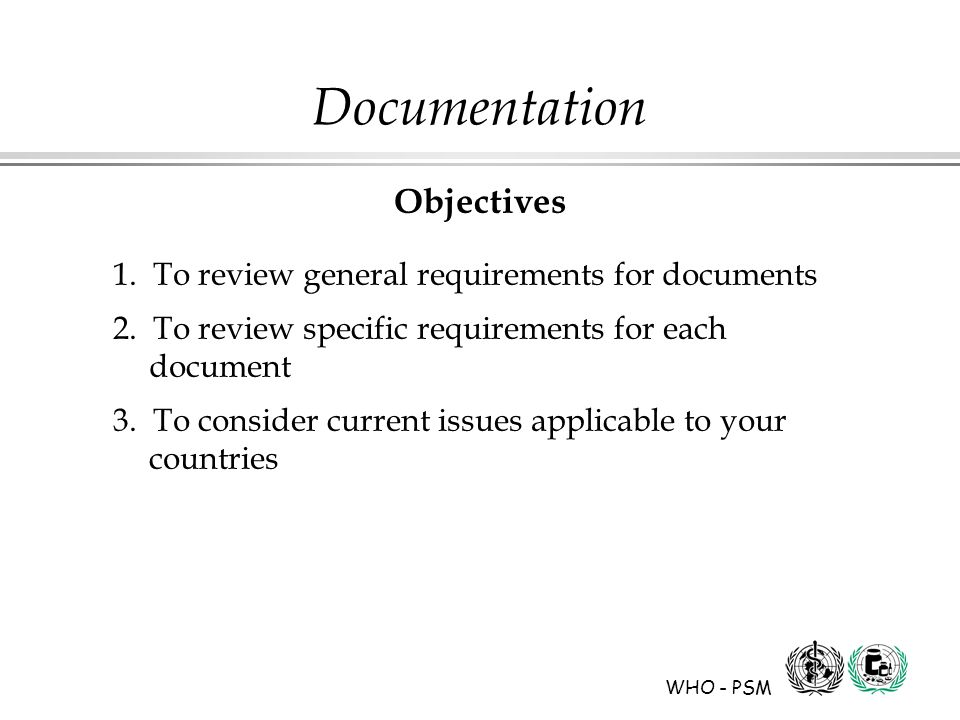 WHO - PSM Documentation Objectives 1. To review general requirements for documents 2.